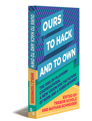 Ours to Hack and to Own The Rise of Platform Cooperativism, A New Vision for the Future of Work and a Fairer Interne.jpg